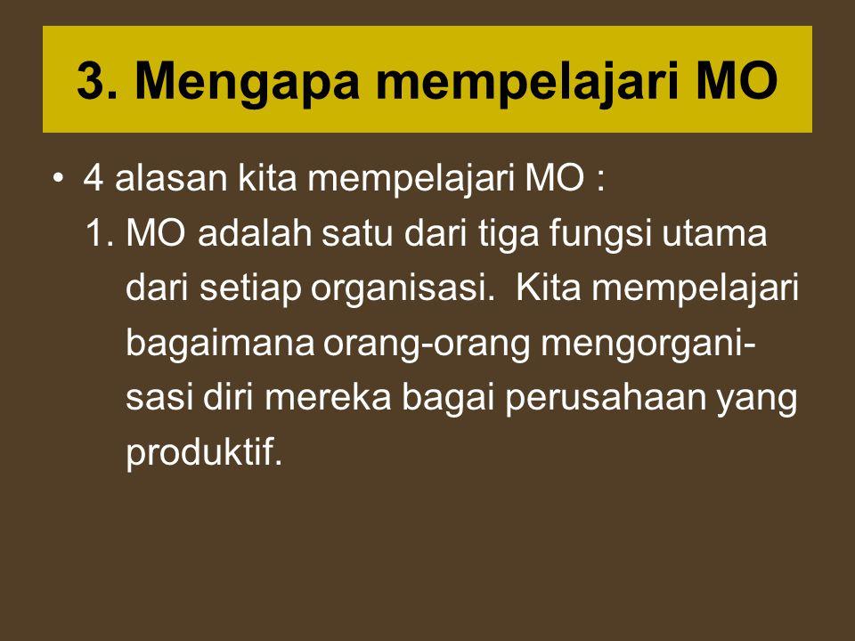 3. Mengapa mempelajari MO 4 alasan kita mempelajari MO : 1. MO adalah satu dari tiga fungsi utama dari setiap organisasi. Kita mempelajari bagaimana o