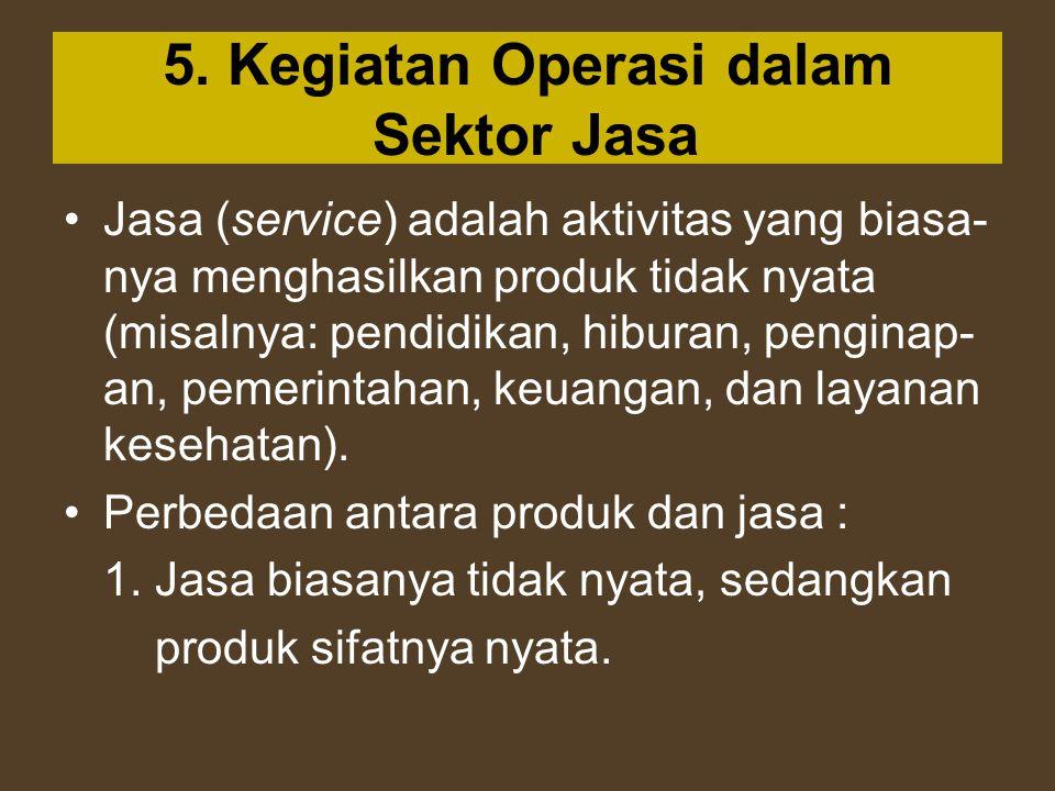 5. Kegiatan Operasi dalam Sektor Jasa Jasa (service) adalah aktivitas yang biasa- nya menghasilkan produk tidak nyata (misalnya: pendidikan, hiburan,
