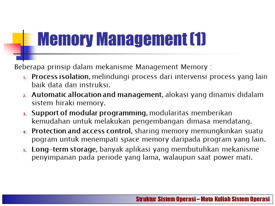 Memory Management (1) Beberapa prinsip dalam mekanisme Management Memory : 1. Process isolation, melindungi process dari intervensi process yang lain
