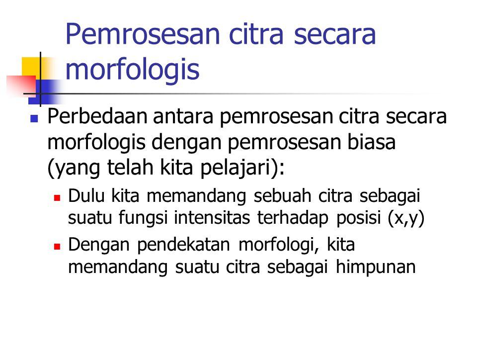 Pemrosesan citra secara morfologis Perbedaan antara pemrosesan citra secara morfologis dengan pemrosesan biasa (yang telah kita pelajari): Dulu kita memandang sebuah citra sebagai suatu fungsi intensitas terhadap posisi (x,y) Dengan pendekatan morfologi, kita memandang suatu citra sebagai himpunan