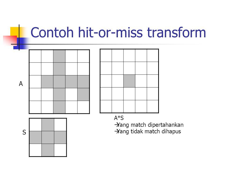 Contoh hit-or-miss transform A S A*S  Yang match dipertahankan  Yang tidak match dihapus