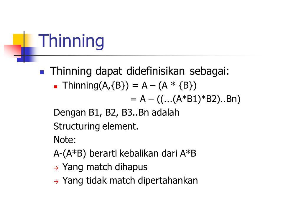 Thinning Thinning dapat didefinisikan sebagai: Thinning(A,{B}) = A – (A * {B}) = A – ((...(A*B1)*B2)..Bn) Dengan B1, B2, B3..Bn adalah Structuring element.