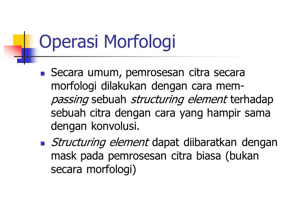 Operasi Morfologi Secara umum, pemrosesan citra secara morfologi dilakukan dengan cara mem- passing sebuah structuring element terhadap sebuah citra dengan cara yang hampir sama dengan konvolusi.
