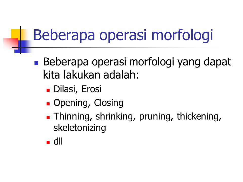 Beberapa operasi morfologi Beberapa operasi morfologi yang dapat kita lakukan adalah: Dilasi, Erosi Opening, Closing Thinning, shrinking, pruning, thickening, skeletonizing dll