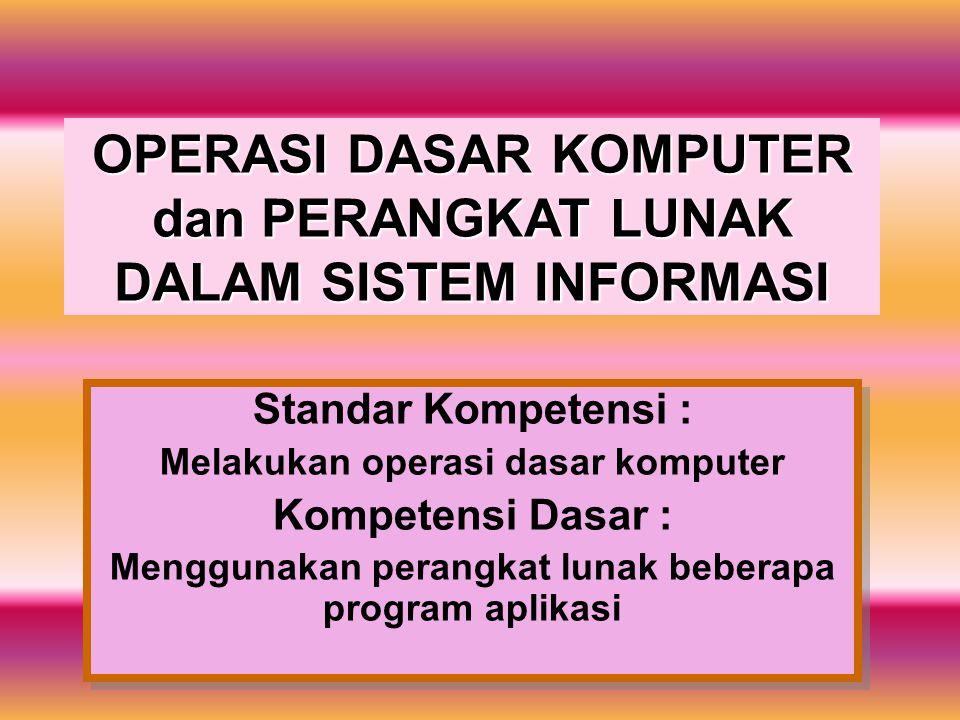 OPERASI DASAR KOMPUTER dan PERANGKAT LUNAK DALAM SISTEM INFORMASI Standar Kompetensi : Melakukan operasi dasar komputer Kompetensi Dasar : Menggunakan