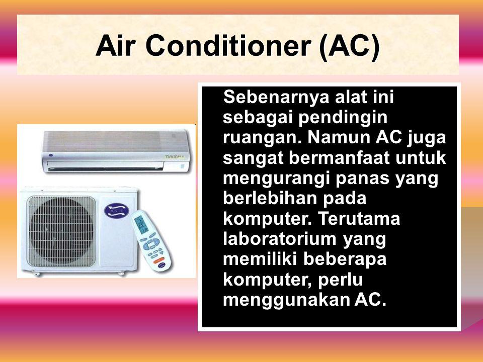 Air Conditioner (AC) Sebenarnya alat ini sebagai pendingin ruangan. Namun AC juga sangat bermanfaat untuk mengurangi panas yang berlebihan pada komput