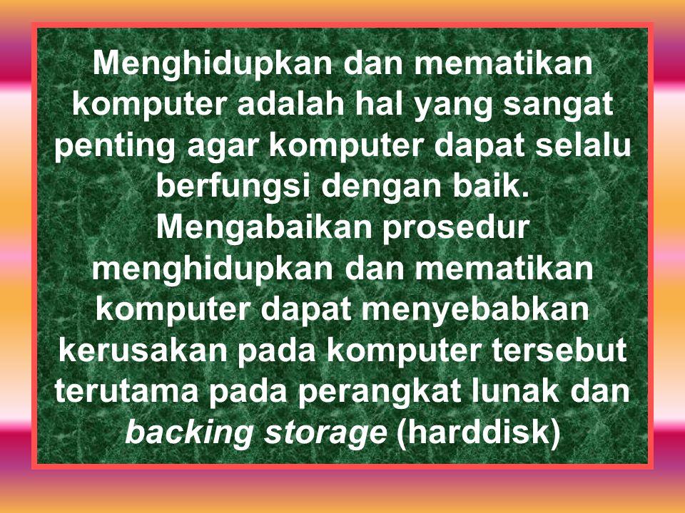 Menghidupkan dan mematikan komputer adalah hal yang sangat penting agar komputer dapat selalu berfungsi dengan baik. Mengabaikan prosedur menghidupkan