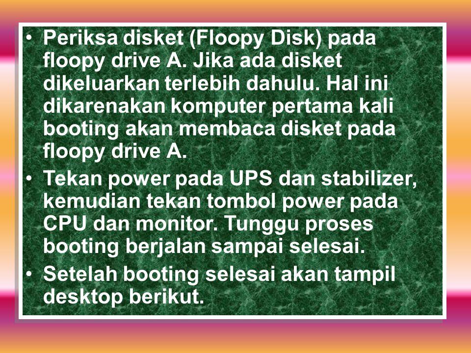 Periksa disket (Floopy Disk) pada floopy drive A. Jika ada disket dikeluarkan terlebih dahulu. Hal ini dikarenakan komputer pertama kali booting akan