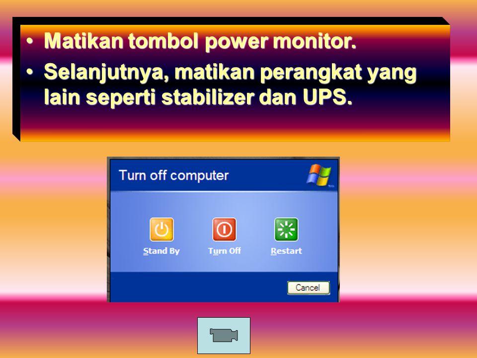 Matikan tombol power monitor.Matikan tombol power monitor. Selanjutnya, matikan perangkat yang lain seperti stabilizer dan UPS.Selanjutnya, matikan pe
