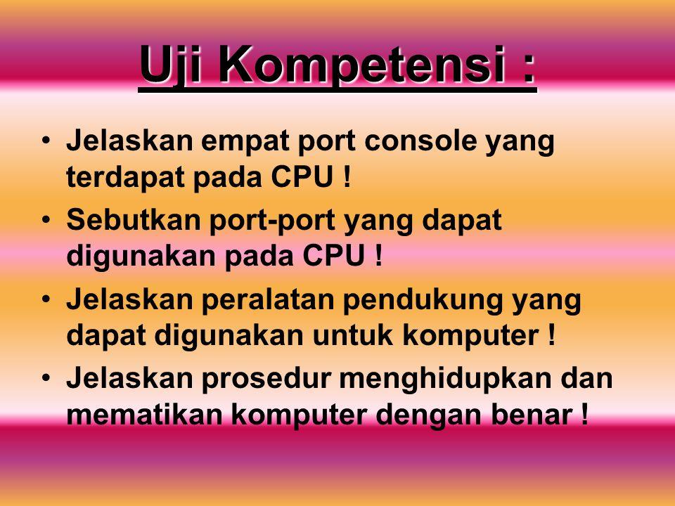Uji Kompetensi : Jelaskan empat port console yang terdapat pada CPU ! Sebutkan port-port yang dapat digunakan pada CPU ! Jelaskan peralatan pendukung