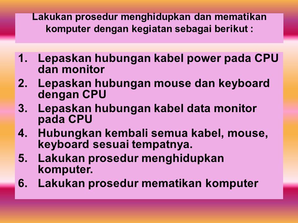 Lakukan prosedur menghidupkan dan mematikan komputer dengan kegiatan sebagai berikut : 1.Lepaskan hubungan kabel power pada CPU dan monitor 2.Lepaskan hubungan mouse dan keyboard dengan CPU 3.Lepaskan hubungan kabel data monitor pada CPU 4.Hubungkan kembali semua kabel, mouse, keyboard sesuai tempatnya.