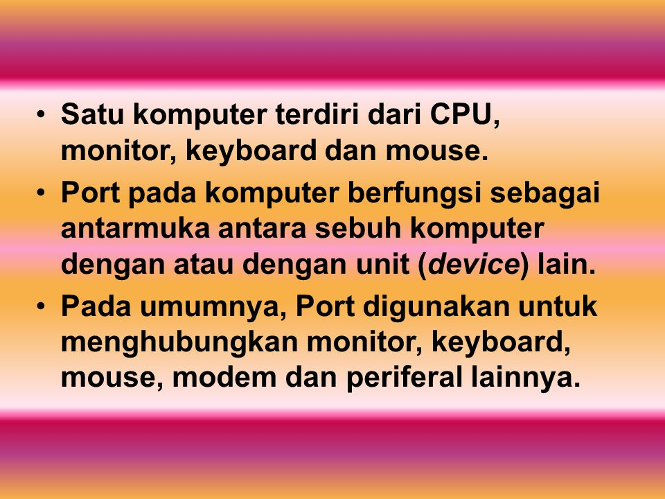 Satu komputer terdiri dari CPU, monitor, keyboard dan mouse. Port pada komputer berfungsi sebagai antarmuka antara sebuh komputer dengan atau dengan u