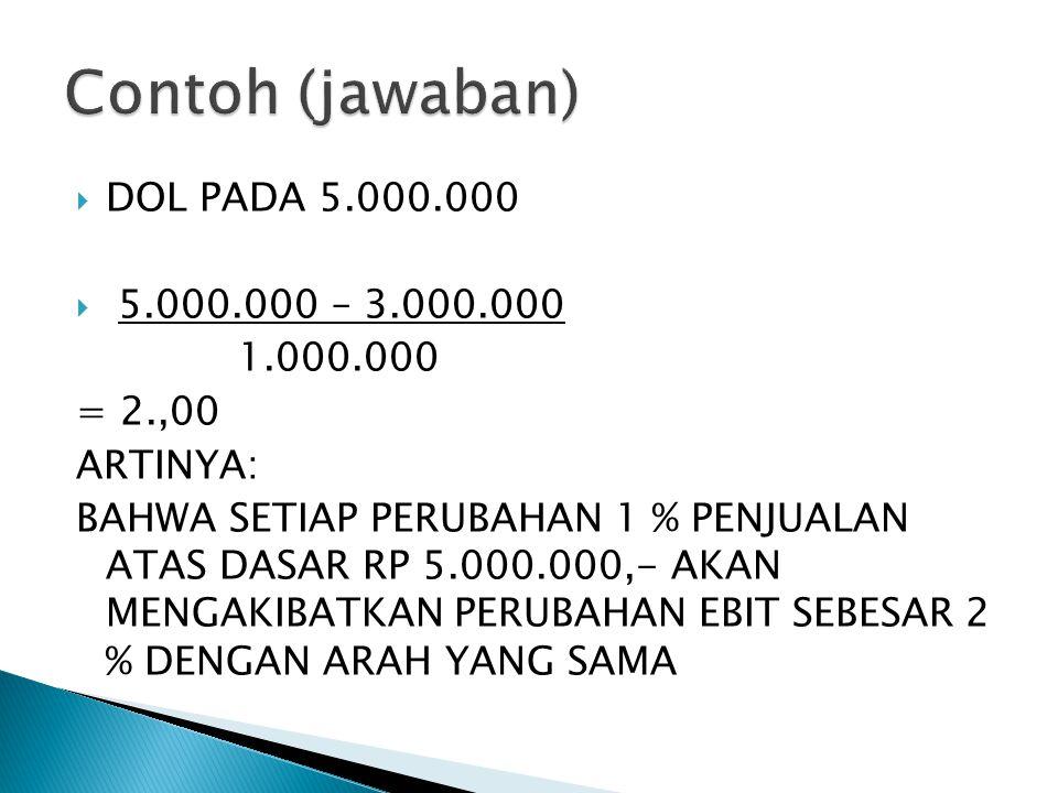  DOL PADA 5.000.000  5.000.000 – 3.000.000 1.000.000 = 2.,00 ARTINYA: BAHWA SETIAP PERUBAHAN 1 % PENJUALAN ATAS DASAR RP 5.000.000,- AKAN MENGAKIBATKAN PERUBAHAN EBIT SEBESAR 2 % DENGAN ARAH YANG SAMA