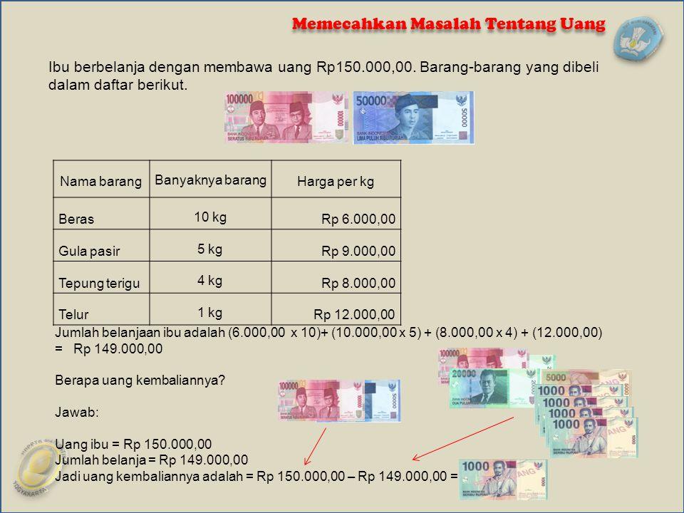 Memecahkan Masalah Tentang Uang Nama barangBanyaknya barangHarga per kg Beras10 kgRp 6.000,00 Gula pasir5 kgRp 9.000,00 Tepung terigu4 kgRp 8.000,00 T