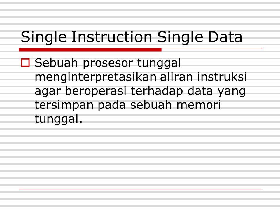 Single Instruction Single Data  Sebuah prosesor tunggal menginterpretasikan aliran instruksi agar beroperasi terhadap data yang tersimpan pada sebuah