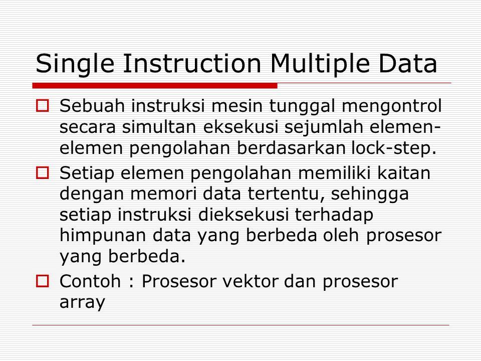 Single Instruction Multiple Data  Sebuah instruksi mesin tunggal mengontrol secara simultan eksekusi sejumlah elemen- elemen pengolahan berdasarkan l