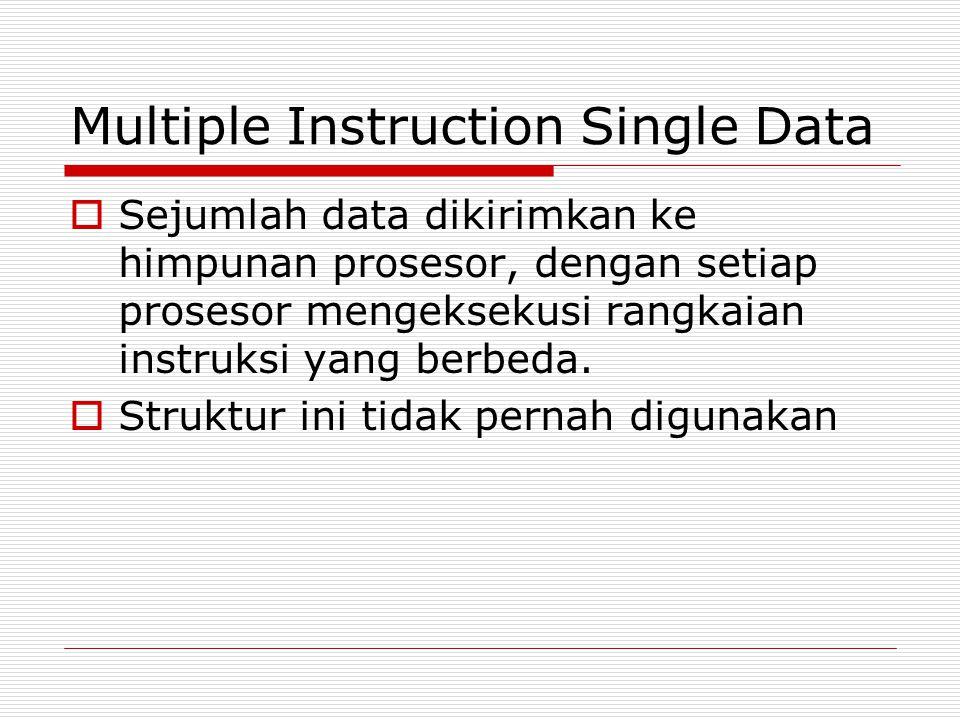 Multiple Instruction Single Data  Sejumlah data dikirimkan ke himpunan prosesor, dengan setiap prosesor mengeksekusi rangkaian instruksi yang berbeda