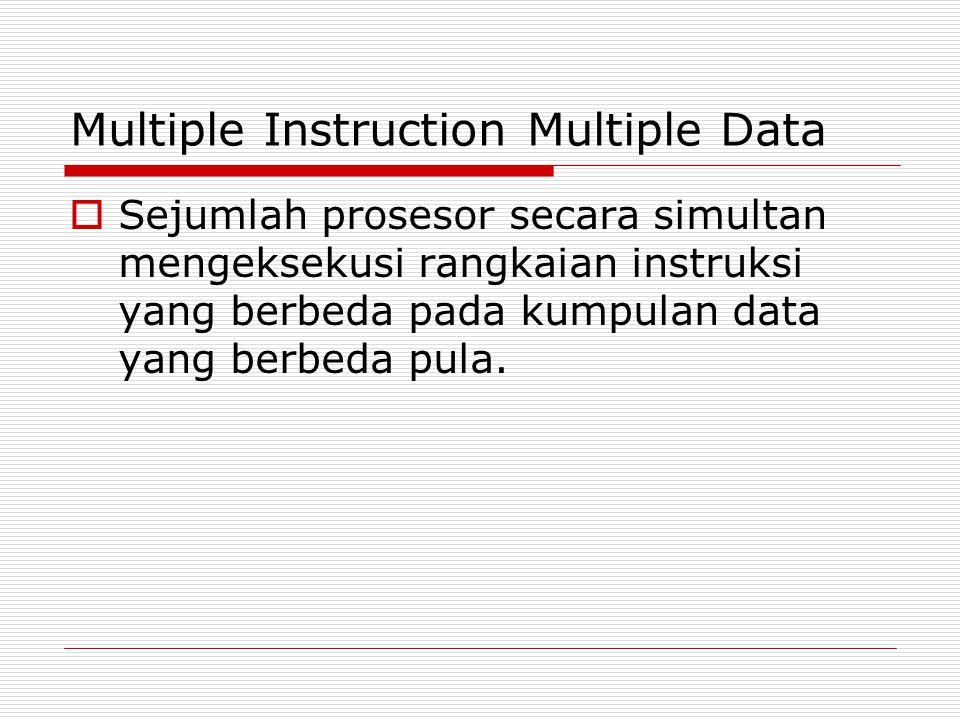 Multiple Instruction Multiple Data  Sejumlah prosesor secara simultan mengeksekusi rangkaian instruksi yang berbeda pada kumpulan data yang berbeda p