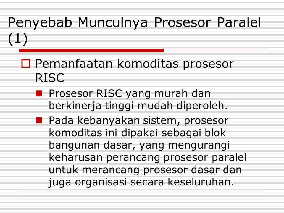 Penyebab Munculnya Prosesor Paralel (1)  Pemanfaatan komoditas prosesor RISC Prosesor RISC yang murah dan berkinerja tinggi mudah diperoleh. Pada keb