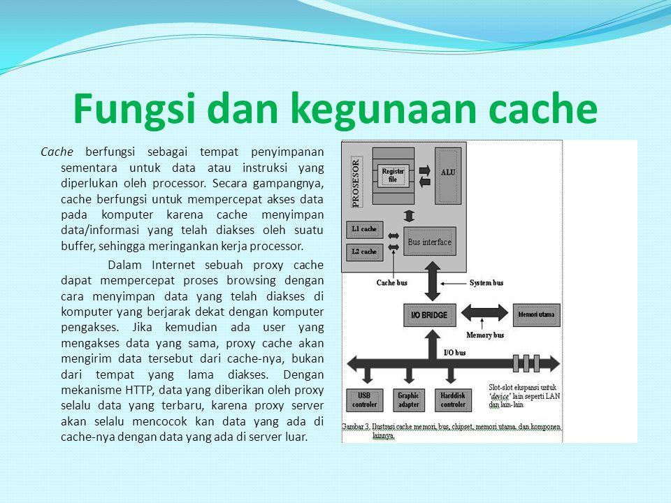 Fungsi dan kegunaan cache Cache berfungsi sebagai tempat penyimpanan sementara untuk data atau instruksi yang diperlukan oleh processor. Secara gampan