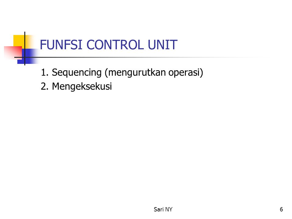 Sari NY6 FUNFSI CONTROL UNIT 1. Sequencing (mengurutkan operasi) 2. Mengeksekusi