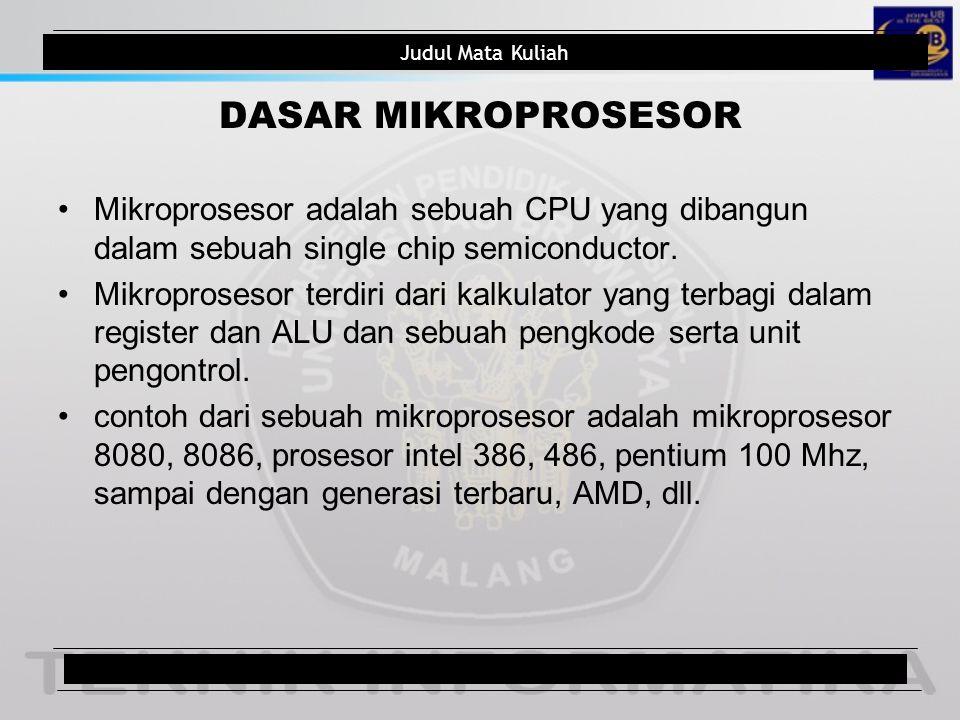 Judul Mata Kuliah DASAR MIKROPROSESOR Mikroprosesor adalah sebuah CPU yang dibangun dalam sebuah single chip semiconductor. Mikroprosesor terdiri dari