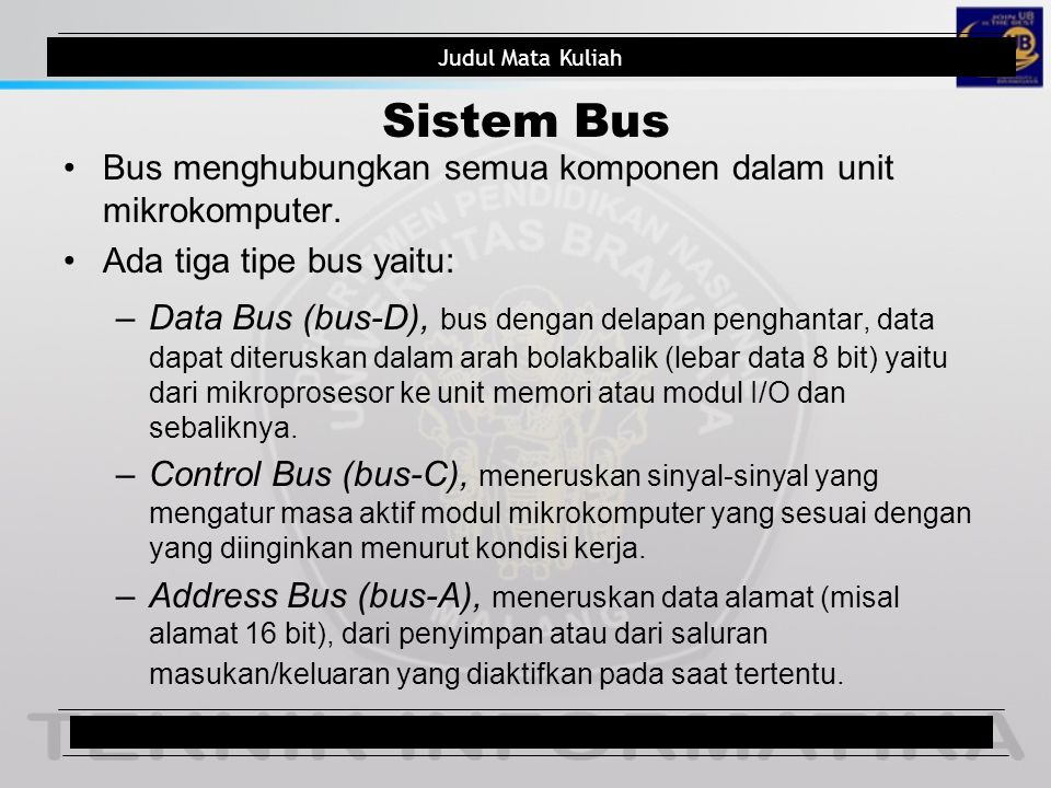 Judul Mata Kuliah Buses The microprocessor controls memory and I/O through a series of connections called buses A bus is a common group of wires that interconnect components in a computer system Buses select an I/O or memory device, transfer data between an I/O device or memory and the microprocessor, and control the I/O and memory system Judul Pokok Bahasan9/total