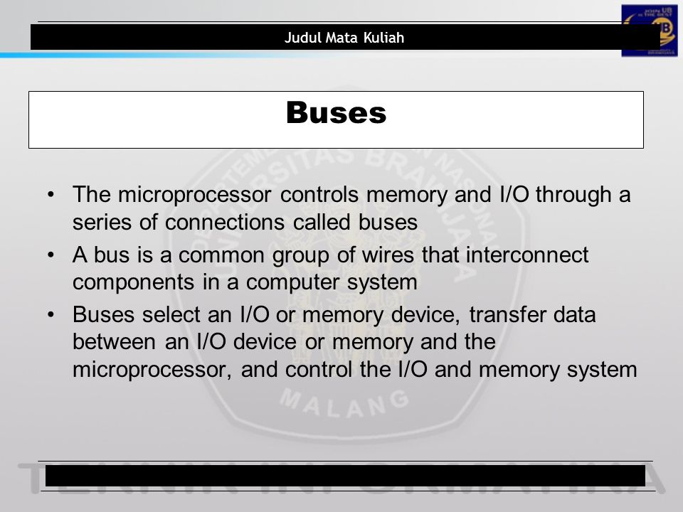 Judul Mata Kuliah Buses Three buses exist for the transfer of information: address, data, control (Fig 1.8)1.8 The address bus requests a memory location from the memory or an I/O location from the I/O devices Table 1.5 depicts a complete listing of bus and memory sizes on the Intel family of  p1.5 Figure 1.9 shows the memory width and sizes of 8086-80486 and Pentium  p Judul Pokok Bahasan10/total
