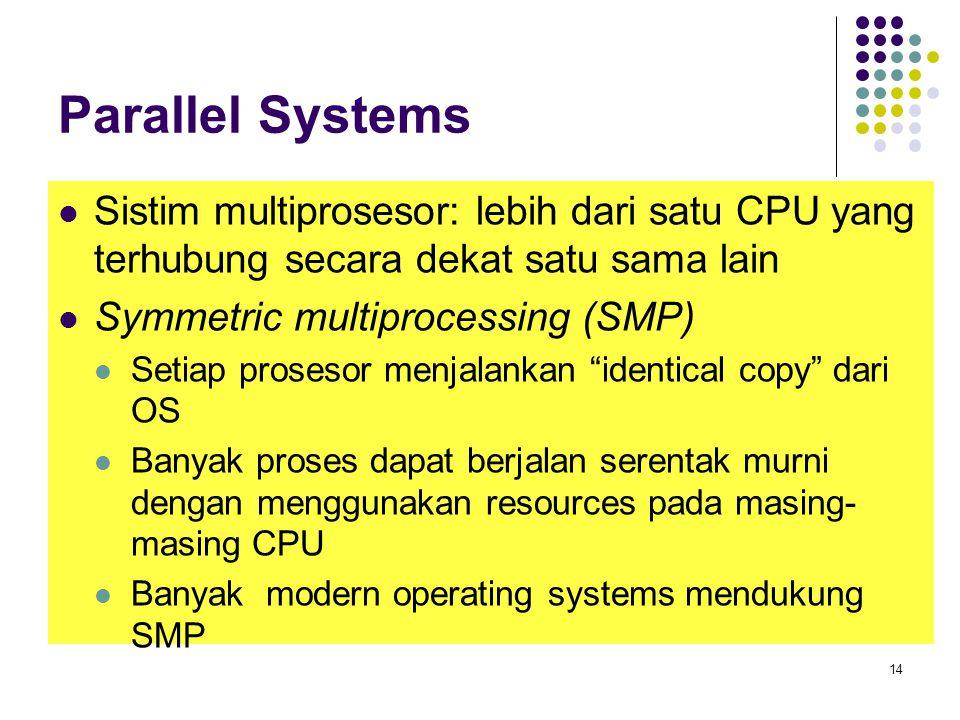 Parallel Systems Sistim multiprosesor: lebih dari satu CPU yang terhubung secara dekat satu sama lain Symmetric multiprocessing (SMP) Setiap prosesor