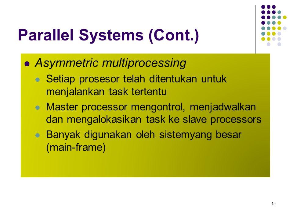 Parallel Systems (Cont.) Asymmetric multiprocessing Setiap prosesor telah ditentukan untuk menjalankan task tertentu Master processor mengontrol, menj