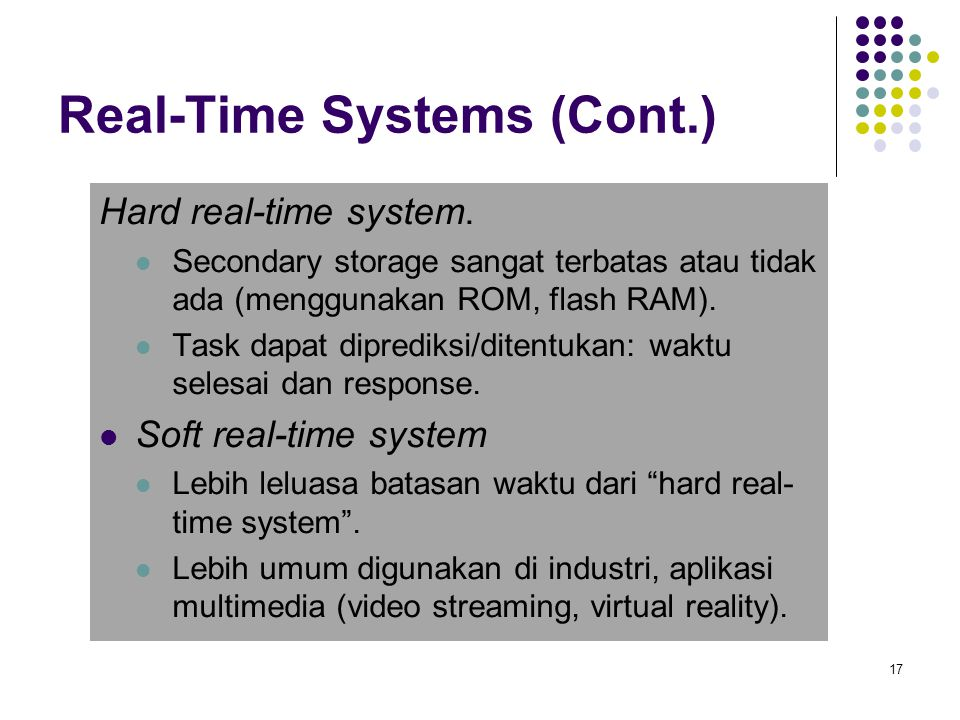 Real-Time Systems (Cont.) Hard real-time system. Secondary storage sangat terbatas atau tidak ada (menggunakan ROM, flash RAM). Task dapat diprediksi/
