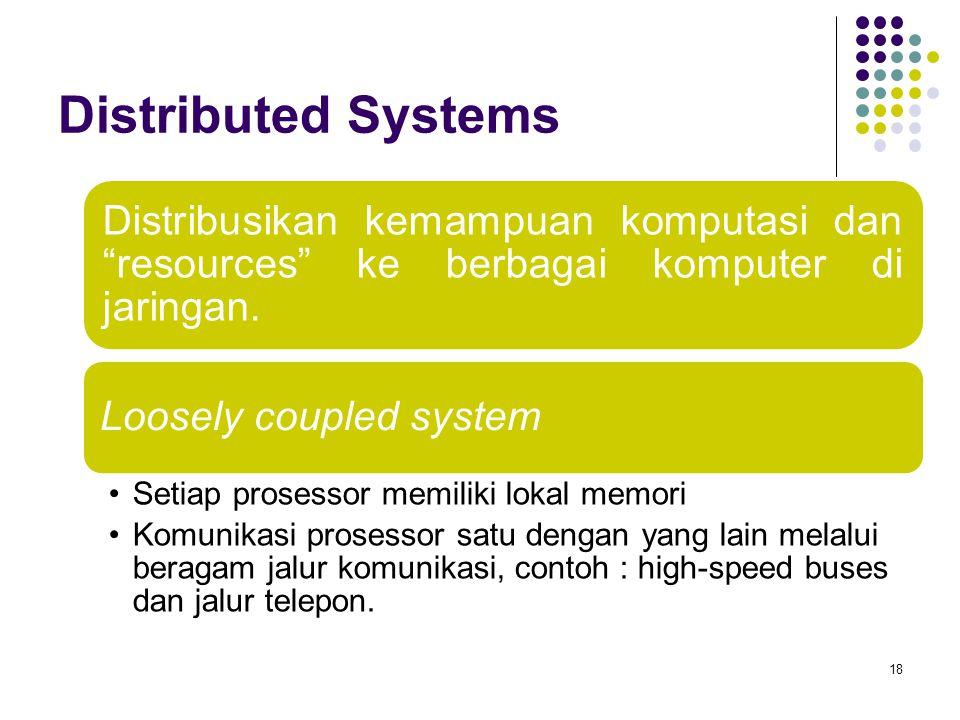 """Distributed Systems 18 Distribusikan kemampuan komputasi dan """"resources"""" ke berbagai komputer di jaringan. Loosely coupled system Setiap prosessor mem"""