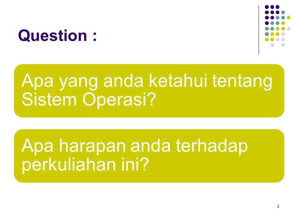 Question : 2 Apa yang anda ketahui tentang Sistem Operasi? Apa harapan anda terhadap perkuliahan ini?