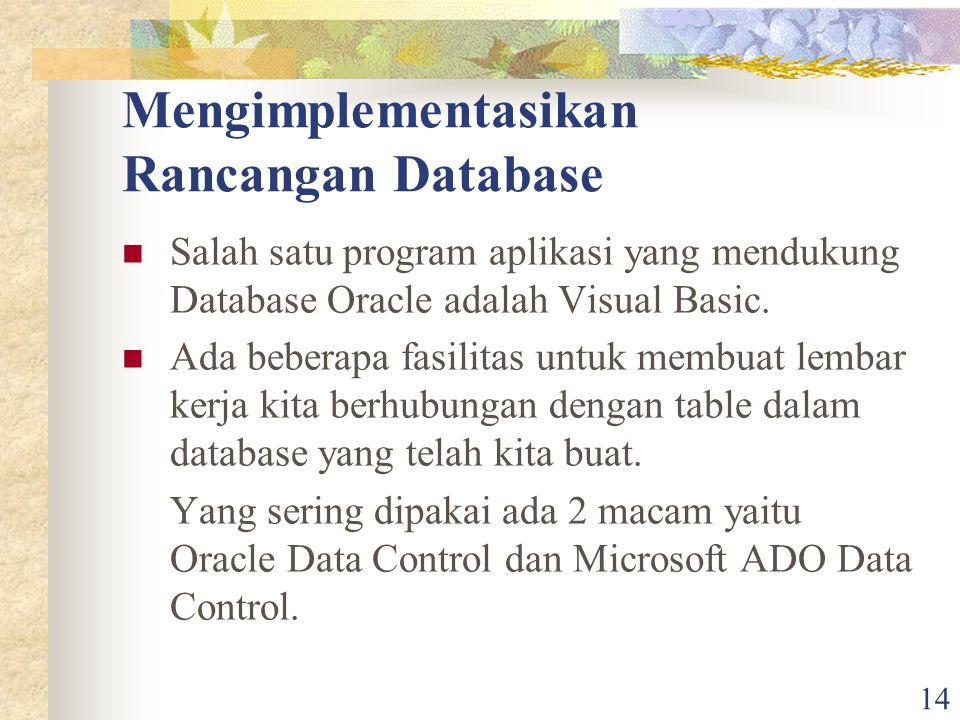 14 Mengimplementasikan Rancangan Database Salah satu program aplikasi yang mendukung Database Oracle adalah Visual Basic. Ada beberapa fasilitas untuk