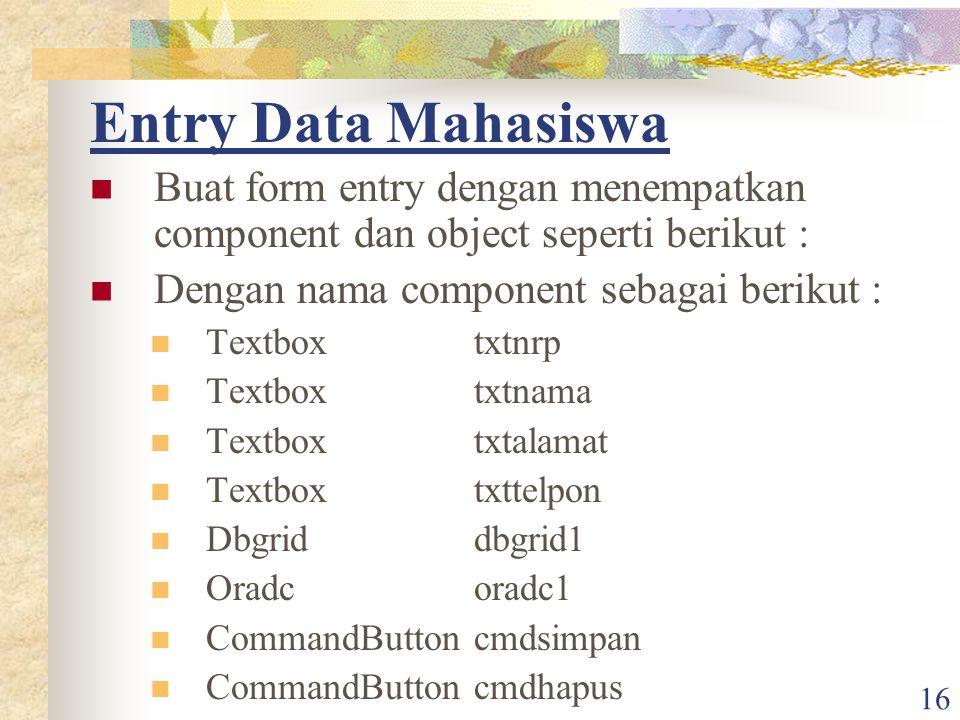 16 Entry Data Mahasiswa Buat form entry dengan menempatkan component dan object seperti berikut : Dengan nama component sebagai berikut : Textboxtxtnr