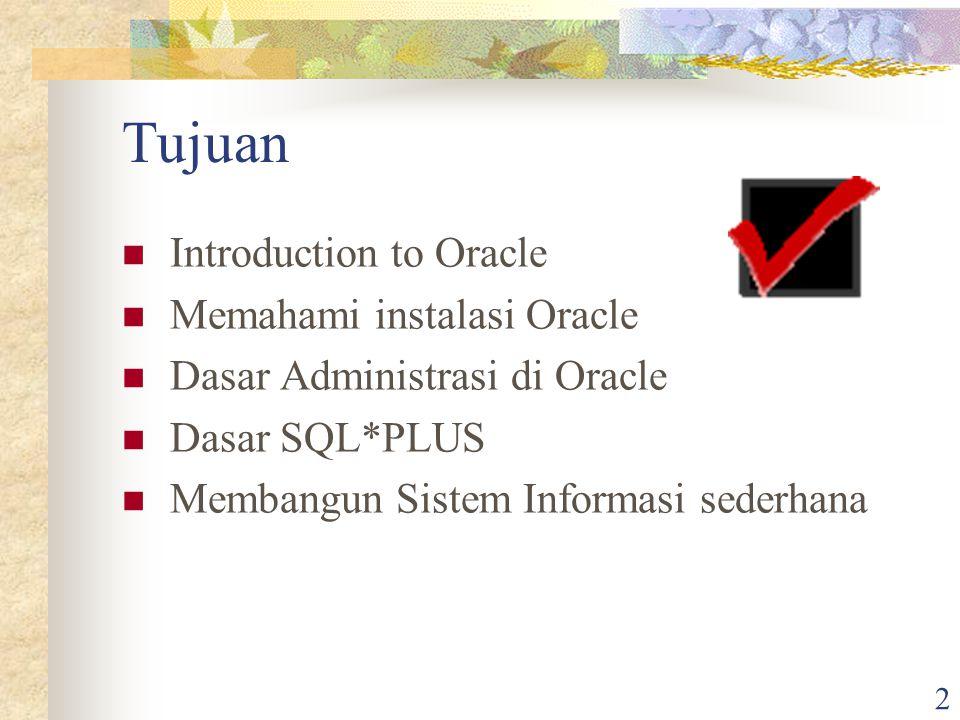 2 Tujuan Introduction to Oracle Memahami instalasi Oracle Dasar Administrasi di Oracle Dasar SQL*PLUS Membangun Sistem Informasi sederhana