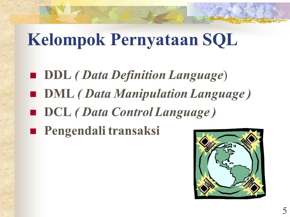 5 Kelompok Pernyataan SQL DDL ( Data Definition Language) DML ( Data Manipulation Language ) DCL ( Data Control Language ) Pengendali transaksi