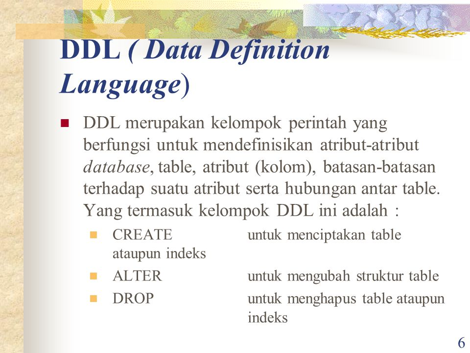 6 DDL ( Data Definition Language) DDL merupakan kelompok perintah yang berfungsi untuk mendefinisikan atribut-atribut database, table, atribut (kolom)