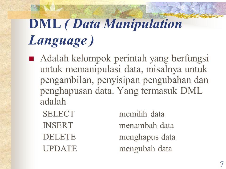 7 DML ( Data Manipulation Language ) Adalah kelompok perintah yang berfungsi untuk memanipulasi data, misalnya untuk pengambilan, penyisipan pengubaha