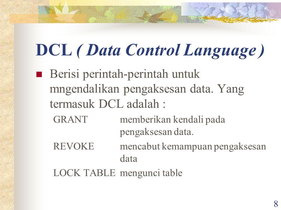 8 DCL ( Data Control Language ) Berisi perintah-perintah untuk mngendalikan pengaksesan data. Yang termasuk DCL adalah : GRANTmemberikan kendali pada