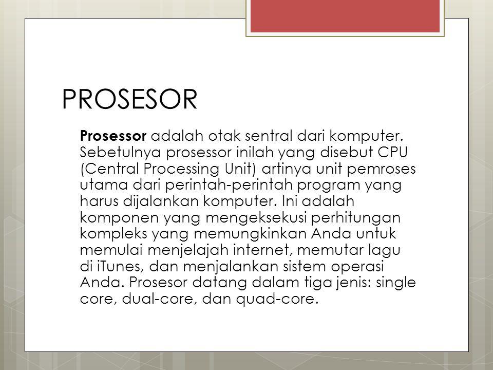 PROSESOR Prosessor adalah otak sentral dari komputer. Sebetulnya prosessor inilah yang disebut CPU (Central Processing Unit) artinya unit pemroses uta
