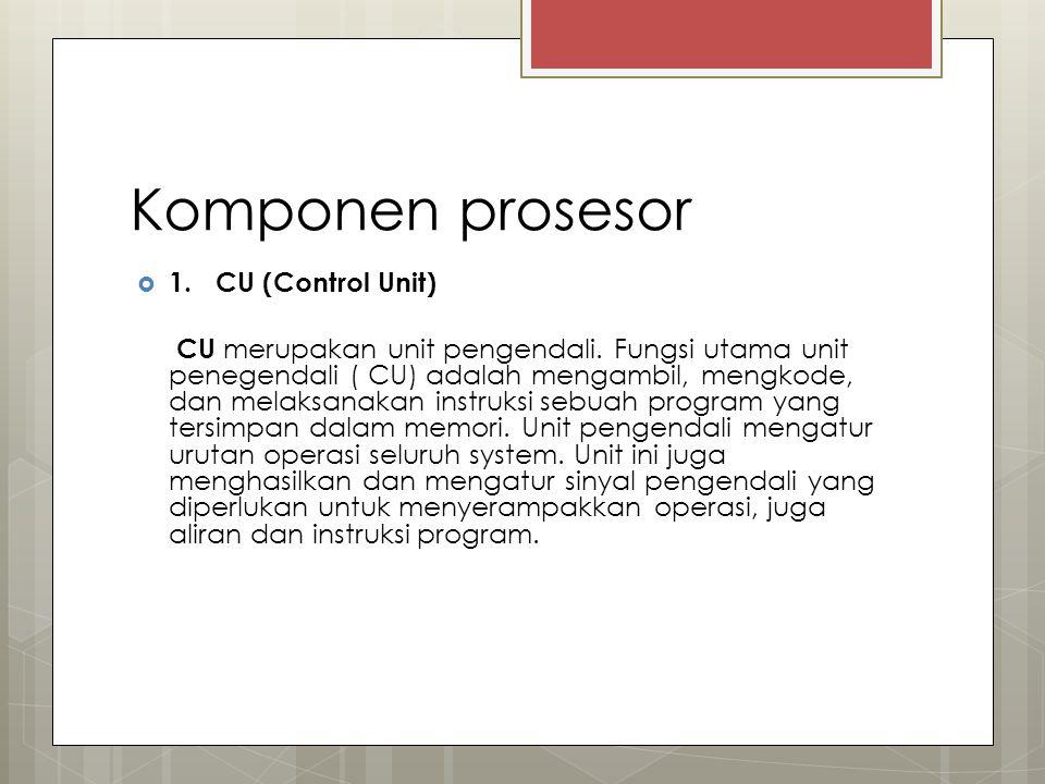 Komponen prosesor  1. CU (Control Unit) CU merupakan unit pengendali. Fungsi utama unit penegendali ( CU) adalah mengambil, mengkode, dan melaksanaka