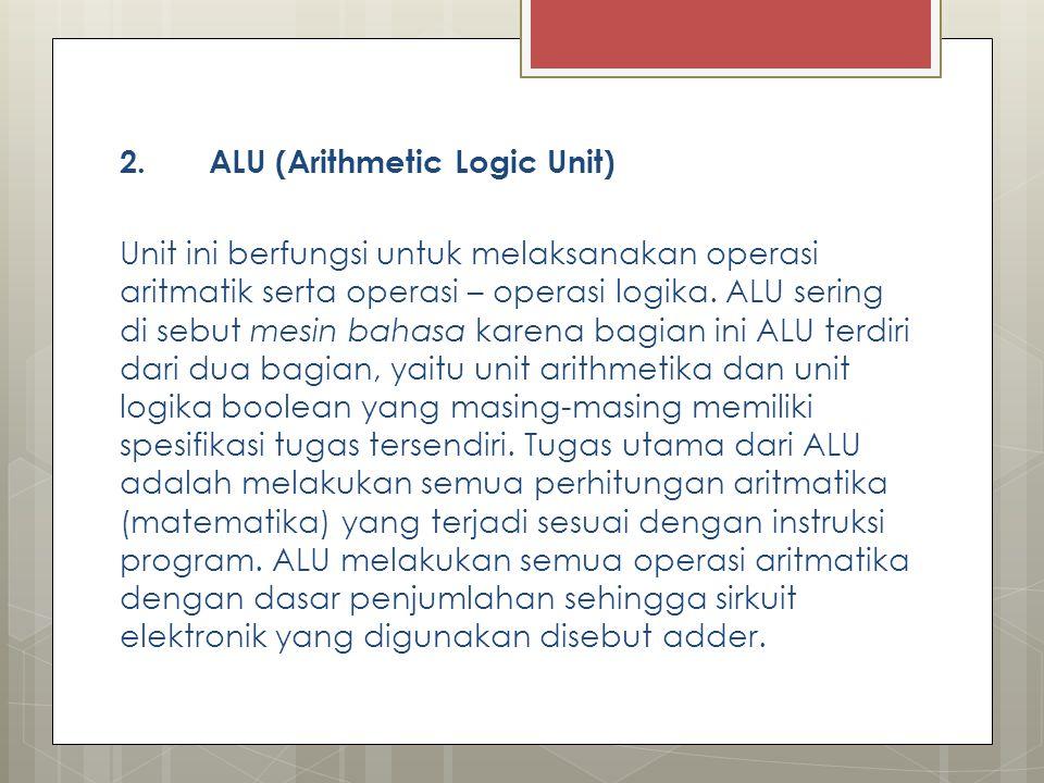 2. ALU (Arithmetic Logic Unit) Unit ini berfungsi untuk melaksanakan operasi aritmatik serta operasi – operasi logika. ALU sering di sebut mesin bahas