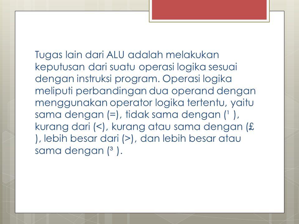 Tugas lain dari ALU adalah melakukan keputusan dari suatu operasi logika sesuai dengan instruksi program. Operasi logika meliputi perbandingan dua ope