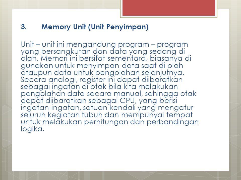 3. Memory Unit (Unit Penyimpan) Unit – unit ini mengandung program – program yang bersangkutan dan data yang sedang di olah. Memori ini bersifat semen