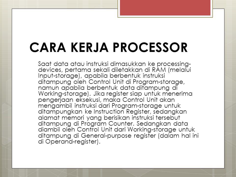 CARA KERJA PROCESSOR Saat data atau instruksi dimasukkan ke processing- devices, pertama sekali diletakkan di RAM (melalui Input-storage), apabila ber