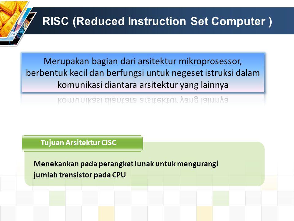 CISC vs RISC CISCRISC Penekanan pada HARDWAREPenekanan pada Software Termasuk instruksi multi- clock Single-clock, hanya beberapa instruksi Memori ke memori (LOAD & STORE saling bekerja sama) Register ke register (LOAD & STORE merupakan instruksi terpisah) Ukuran kode kecil, kecepatan rendah Ukuran kode besar, kecepatan realatif tinggi Transistor digunakan untuk menyimpan instruksi2 kompleks Transistor banyak dipakai untuk register memori