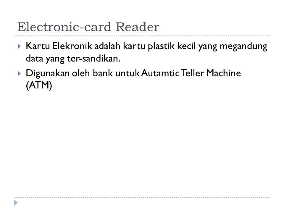 Electronic-card Reader  Kartu Elekronik adalah kartu plastik kecil yang megandung data yang ter-sandikan.  Digunakan oleh bank untuk Autamtic Teller