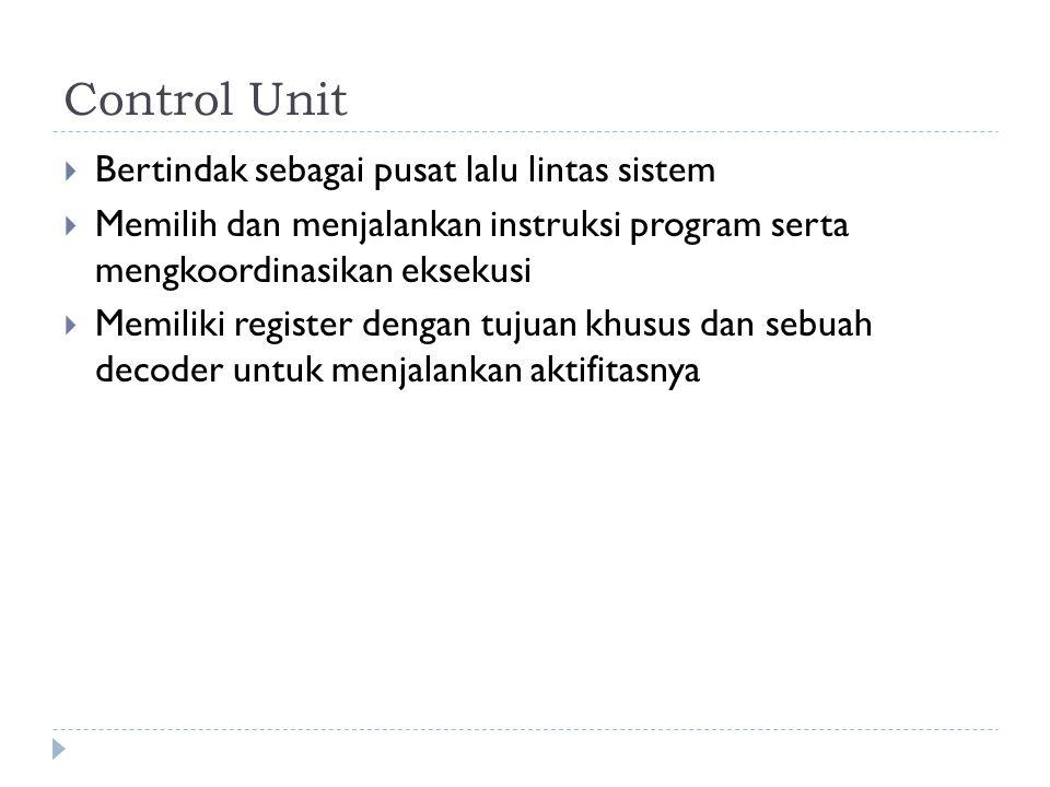 Control Unit  Bertindak sebagai pusat lalu lintas sistem  Memilih dan menjalankan instruksi program serta mengkoordinasikan eksekusi  Memiliki regi