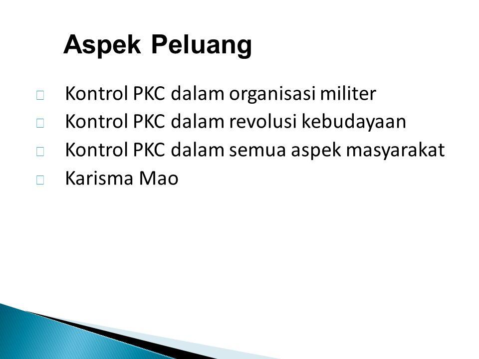  Kontrol PKC dalam organisasi militer  Kontrol PKC dalam revolusi kebudayaan  Kontrol PKC dalam semua aspek masyarakat  Karisma Mao Aspek Peluang